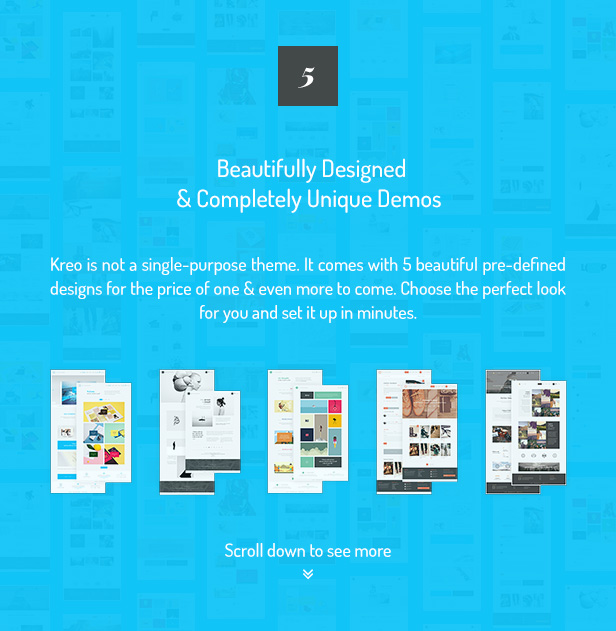 5 Beautifully Designed & Completely Unique Demos / Kreo is not a single-purpose theme. It comes with 5 beautiful pre-defined designs for the price of one & even more to come. Choose the perfect look for you and set it up in minutes.