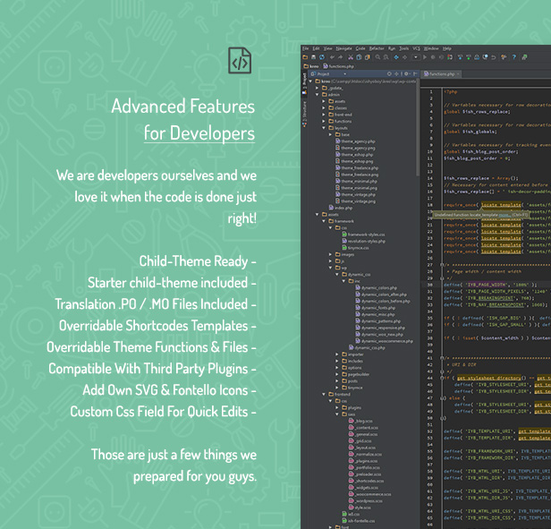 Advanced Features for Developers / We are developers ourselves and we love it when the code is done just right! Child-Theme Ready / Starter child-theme included / Translation .PO / .MO Files Included / Overridable Shortcodes Templates / Overridable Theme Functions & Files / Compatible With Third Party Plugins / Add Own SVG & Fontello Icons / Custom Css Field For Quick Edits / Those are just a few things we prepared for you guys.