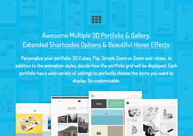 Awesome Multiple 3D Portfolio & Gallery, Extended Shortcodes Options & Beautiful Hover Effects / Personalize your portfolio. 3D Cubes, Flip, Simple Zoom or Zoom and rotate.. In addition to the animation styles, decide how the portfolio grid will be displayed. Each portfolio has a wide variety of settings to perfectly choose the items you want to display. So customizable.