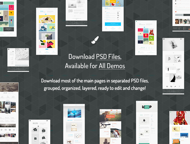 Download PSD Files, Available for All Demos / Download most of the main pages in separated PSD files, grouped, organized, layered, ready to edit and change!