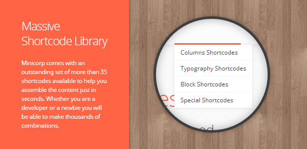 Massive Shortcode Library. Minicorp comes with an outstanding set of more than 35 shortcodes available to help you assemble the content just in seconds. Whether you are a developer or a newbie you will be able to make thousands of combinations.
