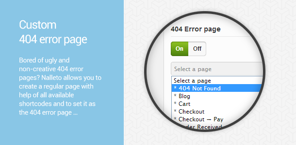 Custom 404 error page. Bored of ugly and non-creative 404 error pages? Nalleto allows you to create a regular page with help of all available shortcodes and to set it as the 404 error page …